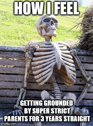 Waiting Skeleton Meme | HOW I FEEL GETTING GROUNDED BY SUPER STRICT PARENTS FOR 3 YEARS STRAIGHT | image tagged in memes,waiting skeleton | made w/ Imgflip meme maker