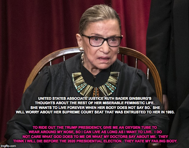 Ruth Bader Ginsburg's Greatest Fear: Death Before The 2020 Presidential Election |  UNITED STATES ASSOCIATE JUSTICE RUTH BADER GINSBURG'S THOUGHTS ABOUT THE REST OF HER MISERABLE FEMINISTIC LIFE.  SHE WANTS TO LIVE FOREVER WHEN HER BODY DOES NOT SAY SO.  SHE WILL WORRY ABOUT HER SUPREME COURT SEAT THAT WAS ENTRUSTED TO HER IN 1993. TO RIDE OUT THE TRUMP PRESIDENCY, GIVE ME AN OXYGEN TUBE TO WEAR AROUND MY NOSE, SO I CAN LIVE AS LONG AS I WANT TO LIVE.  I DO NOT CARE WHAT GOD DOES TO ME OR WHAT MY DOCTORS SAY ABOUT ME.  THEY THINK I WILL DIE BEFORE THE 2020 PRESIDENTIAL ELECTION.  THEY HATE MY FAILING BODY. | image tagged in ruth bader ginsburg,death,trump 2020,presidential election,united states supreme court,oxygen tube | made w/ Imgflip meme maker