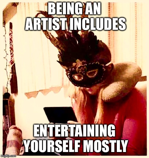 Being an artist by mj  | BEING AN ARTIST INCLUDES ENTERTAINING YOURSELF MOSTLY | image tagged in artist | made w/ Imgflip meme maker