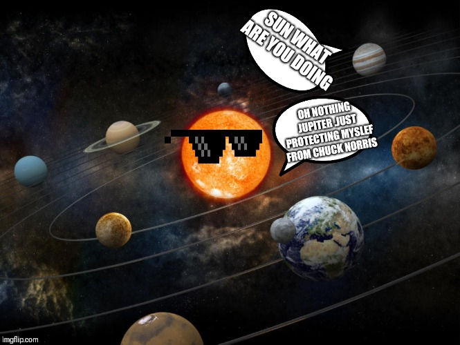Solar System | SUN WHAT ARE YOU DOING OH NOTHING JUPITER .JUST PROTECTING MYSLEF FROM CHUCK NORRIS | image tagged in solar system | made w/ Imgflip meme maker
