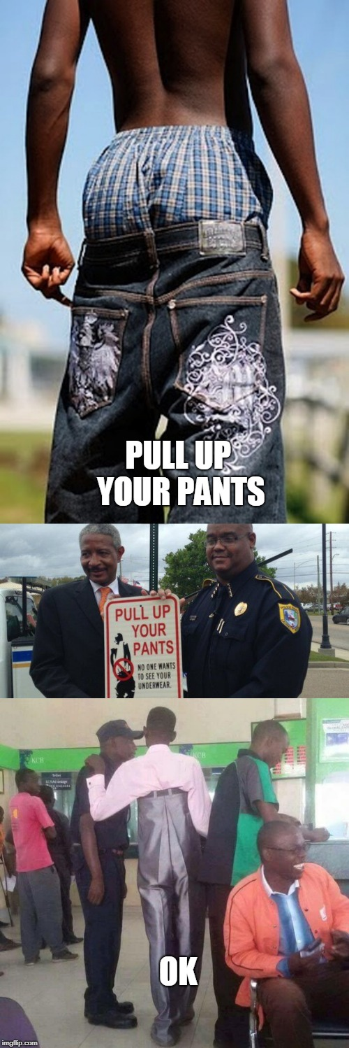 OK PULL UP YOUR PANTS | image tagged in pull up,saggythugpants,wedgie | made w/ Imgflip meme maker