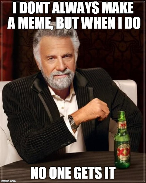 The Most Interesting Man In The World Meme | I DONT ALWAYS MAKE A MEME, BUT WHEN I DO NO ONE GETS IT | image tagged in memes,the most interesting man in the world | made w/ Imgflip meme maker