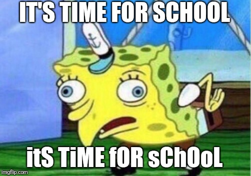 Mocking Spongebob | IT'S TIME FOR SCHOOL itS TiME fOR sChOoL | image tagged in memes,mocking spongebob | made w/ Imgflip meme maker