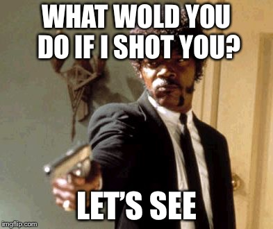 Say That Again I Dare You Meme | WHAT WOLD YOU DO IF I SHOT YOU? LET'S SEE | image tagged in memes,say that again i dare you | made w/ Imgflip meme maker