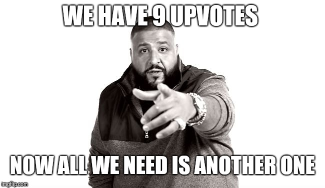 DJ Khaled Another One | WE HAVE 9 UPVOTES NOW ALL WE NEED IS ANOTHER ONE | image tagged in dj khaled another one | made w/ Imgflip meme maker