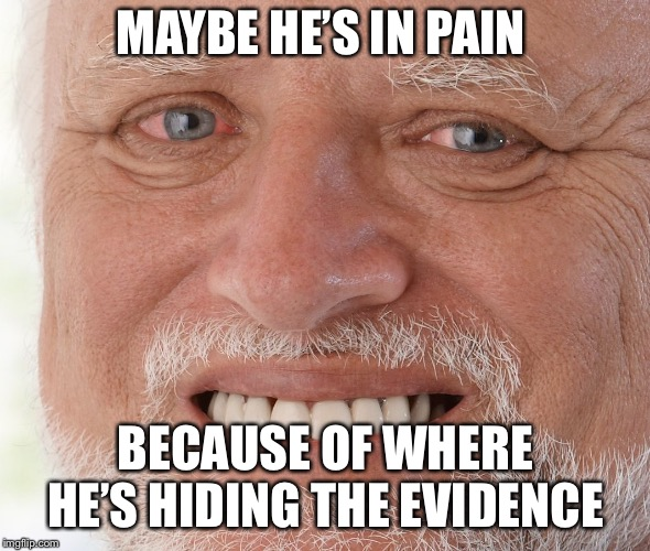 Hide the Pain Harold | MAYBE HE'S IN PAIN BECAUSE OF WHERE HE'S HIDING THE EVIDENCE | image tagged in hide the pain harold | made w/ Imgflip meme maker