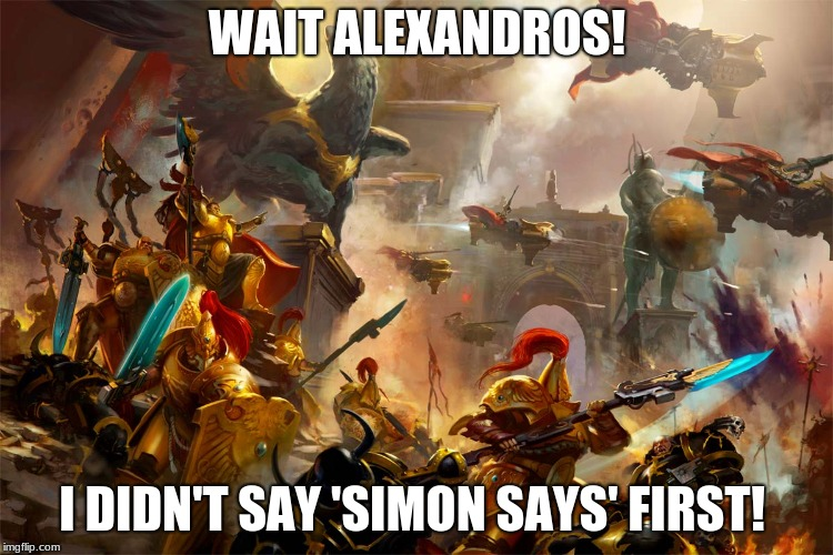 Eager Alexandros | WAIT ALEXANDROS! I DIDN'T SAY 'SIMON SAYS' FIRST! | image tagged in warhammer 40k,war gamming,game humor | made w/ Imgflip meme maker