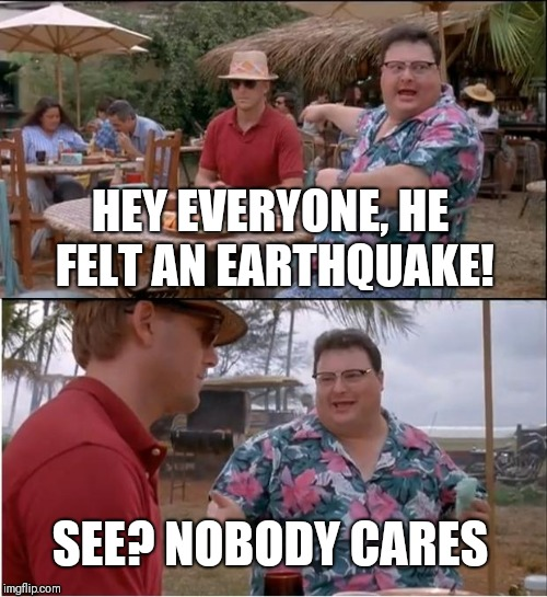 See Nobody Cares Meme | HEY EVERYONE, HE FELT AN EARTHQUAKE! SEE? NOBODY CARES | image tagged in memes,see nobody cares | made w/ Imgflip meme maker