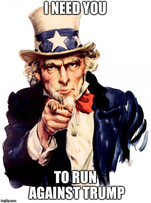 Uncle Sam | I NEED YOU TO RUN AGAINST TRUMP | image tagged in memes,uncle sam | made w/ Imgflip meme maker