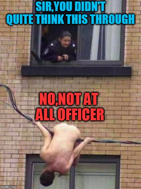 NAKID and Afraid  | SIR,YOU DIDN'T QUITE THINK THIS THROUGH NO,NOT AT ALL OFFICER | image tagged in cops,naked,and at this point i am to afraid to ask | made w/ Imgflip meme maker