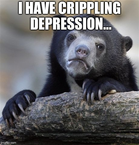 Confession Bear Meme | I HAVE CRIPPLING DEPRESSION... | image tagged in memes,confession bear | made w/ Imgflip meme maker