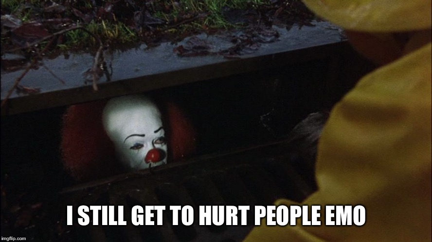 it clown in sewer | I STILL GET TO HURT PEOPLE EMOTIONALLY | image tagged in it clown in sewer | made w/ Imgflip meme maker