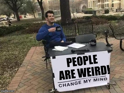 I mean, they are! | PEOPLE ARE WEIRD! | image tagged in change my mind | made w/ Imgflip meme maker