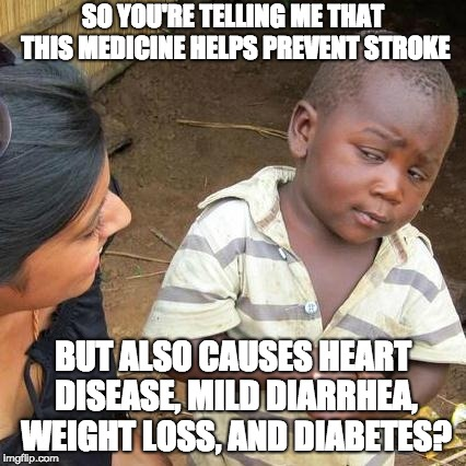 Those Medicine ads spend 30 seconds just telling You about side effects | SO YOU'RE TELLING ME THAT THIS MEDICINE HELPS PREVENT STROKE BUT ALSO CAUSES HEART DISEASE, MILD DIARRHEA, WEIGHT LOSS, AND DIABETES? | image tagged in memes,third world skeptical kid,funny,ads,medicine,heart | made w/ Imgflip meme maker