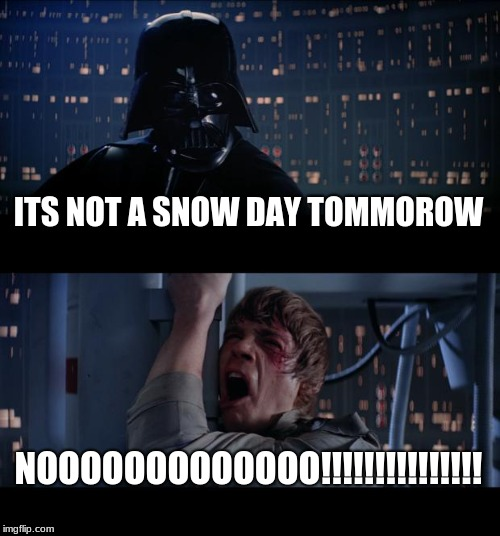 Star Wars No Meme | ITS NOT A SNOW DAY TOMMOROW NOOOOOOOOOOOOO!!!!!!!!!!!!!!! | image tagged in memes,star wars no | made w/ Imgflip meme maker