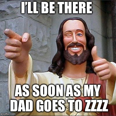 Buddy Christ Meme | I'LL BE THERE AS SOON AS MY DAD GOES TO ZZZZ | image tagged in memes,buddy christ | made w/ Imgflip meme maker