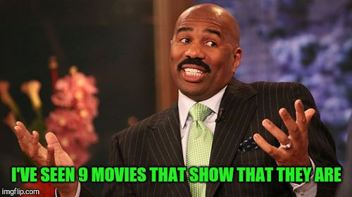 Steve Harvey Meme | I'VE SEEN 9 MOVIES THAT SHOW THAT THEY ARE | image tagged in memes,steve harvey | made w/ Imgflip meme maker