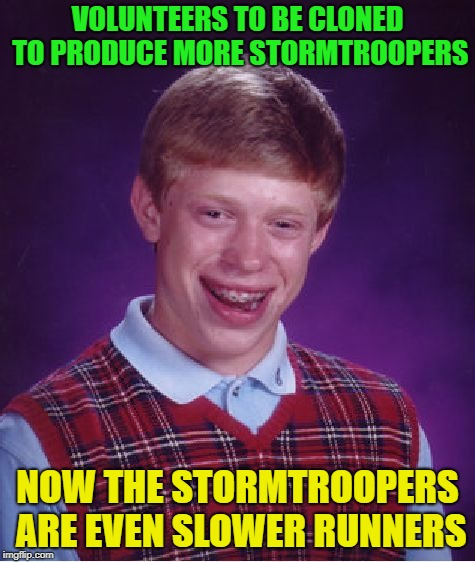 Bad Luck Brian Meme | VOLUNTEERS TO BE CLONED TO PRODUCE MORE STORMTROOPERS NOW THE STORMTROOPERS ARE EVEN SLOWER RUNNERS | image tagged in memes,bad luck brian | made w/ Imgflip meme maker