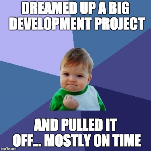 Success Kid Meme | DREAMED UP A BIG DEVELOPMENT PROJECT AND PULLED IT OFF... MOSTLY ON TIME | image tagged in memes,success kid | made w/ Imgflip meme maker