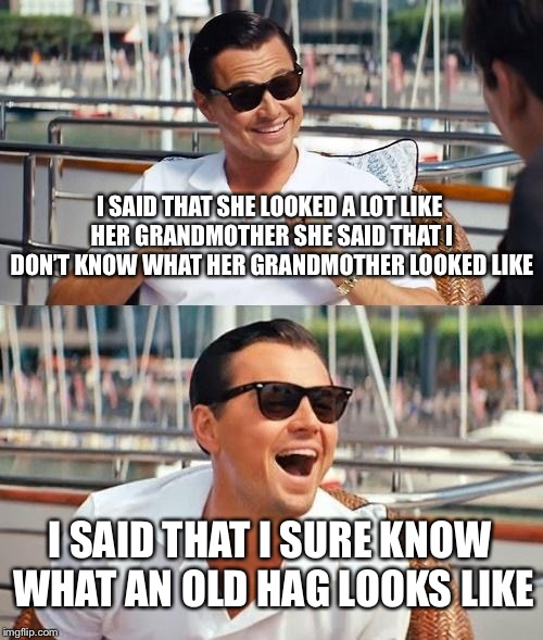 Leonardo Dicaprio Wolf Of Wall Street Meme | I SAID THAT SHE LOOKED A LOT LIKE HER GRANDMOTHERSHE SAID THAT I DON'T KNOW WHAT HER GRANDMOTHER LOOKED LIKE I SAID THAT I SURE KNOW WHAT A | image tagged in memes,leonardo dicaprio wolf of wall street | made w/ Imgflip meme maker