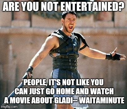 Gladiator  | ARE YOU NOT ENTERTAINED? PEOPLE, IT'S NOT LIKE YOU CAN JUST GO HOME AND WATCH A MOVIE ABOUT GLADI-- WAITAMINUTE | image tagged in gladiator | made w/ Imgflip meme maker