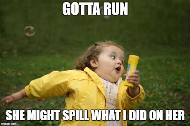 girl running | GOTTA RUN SHE MIGHT SPILL WHAT I DID ON HER | image tagged in girl running | made w/ Imgflip meme maker
