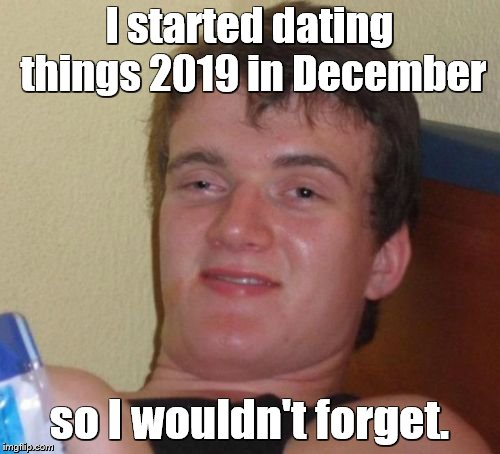 10 Guy Meme | I started dating things 2019 in December so I wouldn't forget. | image tagged in memes,10 guy | made w/ Imgflip meme maker