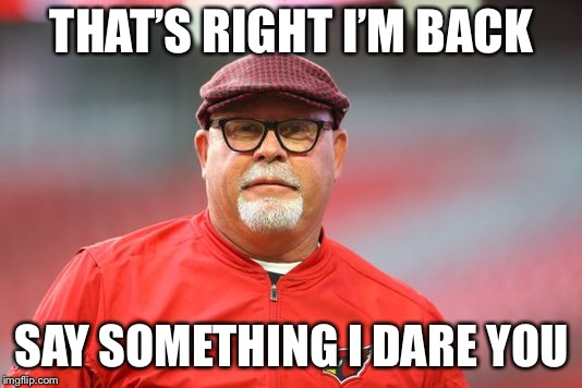 I'm Back | THAT'S RIGHT I'M BACK SAY SOMETHING I DARE YOU | image tagged in bruce arians,nfl memes,head coach | made w/ Imgflip meme maker