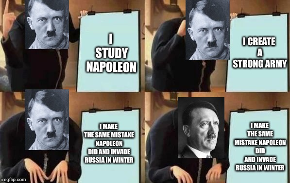 Hitler's Plan | I STUDY NAPOLEON I CREATE A STRONG ARMY I MAKE THE SAME MISTAKE NAPOLEON DID AND INVADE RUSSIA IN WINTER I MAKE THE SAME MISTAKE NAPOLEON DI | image tagged in gru's plan,hitler,ww2 | made w/ Imgflip meme maker