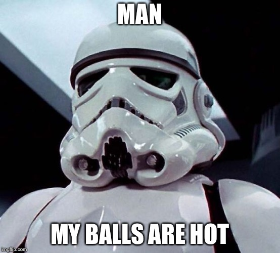 Stormtrooper | MAN MY BALLS ARE HOT | image tagged in stormtrooper | made w/ Imgflip meme maker