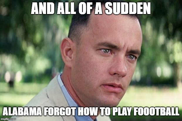 And Just Like That Meme | AND ALL OF A SUDDEN ALABAMA FORGOT HOW TO PLAY FOOOTBALL | image tagged in forrest gump | made w/ Imgflip meme maker