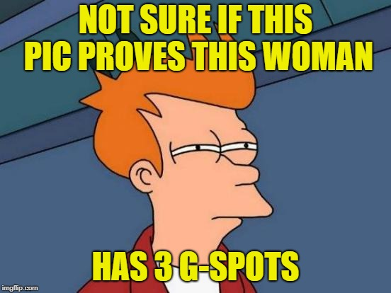Futurama Fry Meme | NOT SURE IF THIS PIC PROVES THIS WOMAN HAS 3 G-SPOTS | image tagged in memes,futurama fry | made w/ Imgflip meme maker