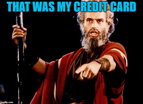 Angry Old Moses | THAT WAS MY CREDIT CARD | image tagged in angry old moses | made w/ Imgflip meme maker