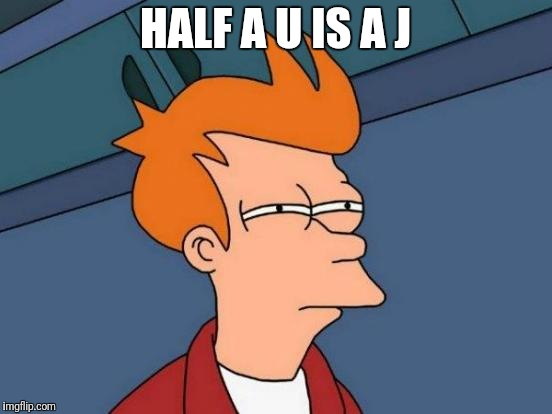 Futurama Fry Meme | HALF A U IS A J | image tagged in memes,futurama fry | made w/ Imgflip meme maker