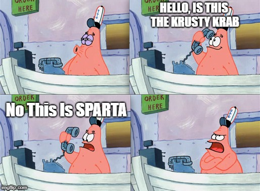 HELLO, IS THIS THE KRUSTY KRAB No This Is SPARTA | image tagged in patrick | made w/ Imgflip meme maker