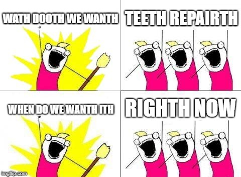 Wath do we wanth! | WATH DOOTH WE WANTH TEETH REPAIRTH WHEN DO WE WANTH ITH RIGHTH NOW | image tagged in memes,what do we want | made w/ Imgflip meme maker
