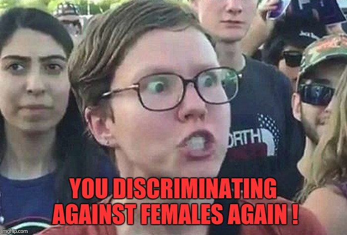 Triggered Liberal | YOU DISCRIMINATING AGAINST FEMALES AGAIN ! | image tagged in triggered liberal | made w/ Imgflip meme maker