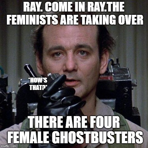 Ghostbusters  | RAY. COME IN RAY.THE FEMINISTS ARE TAKING OVER THERE ARE FOUR FEMALE GHOSTBUSTERS *HOW'S THAT?* | image tagged in ghostbusters | made w/ Imgflip meme maker