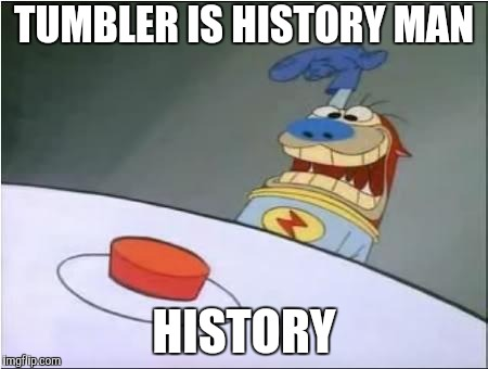 Stimpy History Eraser Button | TUMBLER IS HISTORY MAN HISTORY | image tagged in stimpy history eraser button | made w/ Imgflip meme maker