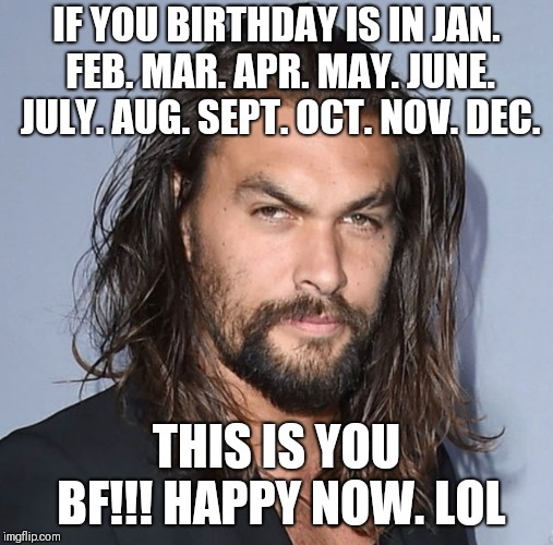 Jason Momoa |  IF YOU BIRTHDAY IS IN JAN. FEB. MAR. APR. MAY. JUNE. JULY. AUG. SEPT. OCT. NOV. DEC. THIS IS YOU BF!!! HAPPY NOW. LOL | image tagged in jason momoa | made w/ Imgflip meme maker