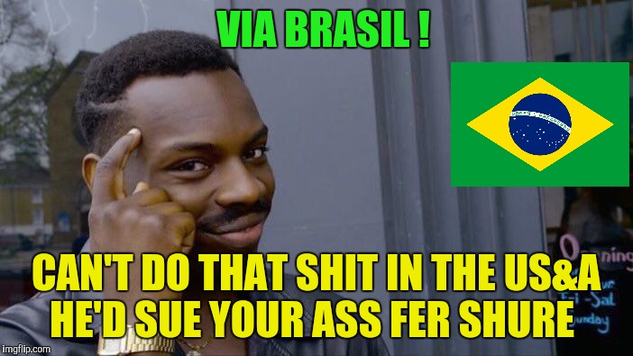 Roll Safe Think About It Meme | VIA BRASIL ! CAN'T DO THAT SHIT IN THE US&A   HE'D SUE YOUR ASS FER SHURE | image tagged in memes,roll safe think about it | made w/ Imgflip meme maker