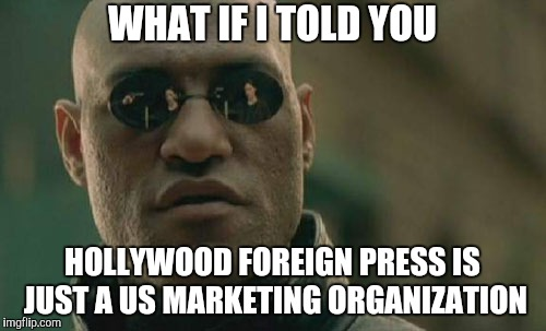 Matrix Morpheus Meme | WHAT IF I TOLD YOU HOLLYWOOD FOREIGN PRESS IS JUST A US MARKETING ORGANIZATION | image tagged in memes,matrix morpheus | made w/ Imgflip meme maker