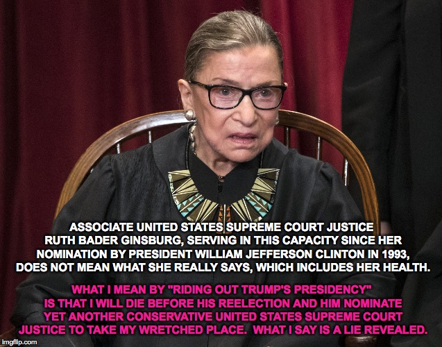 "Ruth Bader Ginsburg Twists Her Own Words |  ASSOCIATE UNITED STATES SUPREME COURT JUSTICE RUTH BADER GINSBURG, SERVING IN THIS CAPACITY SINCE HER NOMINATION BY PRESIDENT WILLIAM JEFFERSON CLINTON IN 1993, DOES NOT MEAN WHAT SHE REALLY SAYS, WHICH INCLUDES HER HEALTH. WHAT I MEAN BY ""RIDING OUT TRUMP'S PRESIDENCY"" IS THAT I WILL DIE BEFORE HIS REELECTION AND HIM NOMINATE YET ANOTHER CONSERVATIVE UNITED STATES SUPREME COURT JUSTICE TO TAKE MY WRETCHED PLACE.  WHAT I SAY IS A LIE REVEALED. 