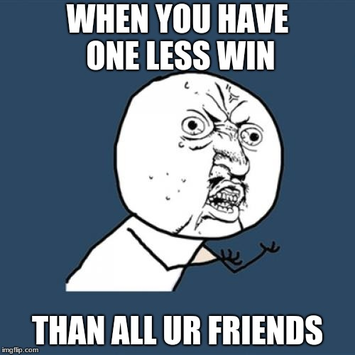 Y U No Meme | WHEN YOU HAVE ONE LESS WIN THAN ALL UR FRIENDS | image tagged in memes,y u no | made w/ Imgflip meme maker