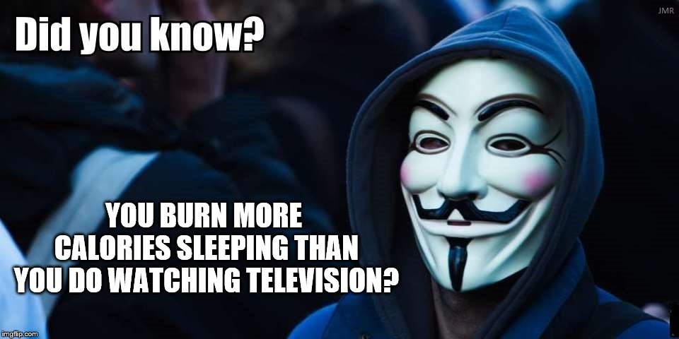 A new diet? | YOU BURN MORE CALORIES SLEEPING THAN YOU DO WATCHING TELEVISION? | image tagged in anonymous,dieting,calories,television | made w/ Imgflip meme maker