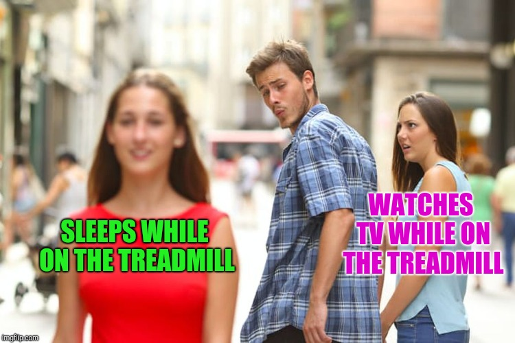 Distracted Boyfriend Meme | SLEEPS WHILE ON THE TREADMILL WATCHES TV WHILE ON THE TREADMILL | image tagged in memes,distracted boyfriend | made w/ Imgflip meme maker