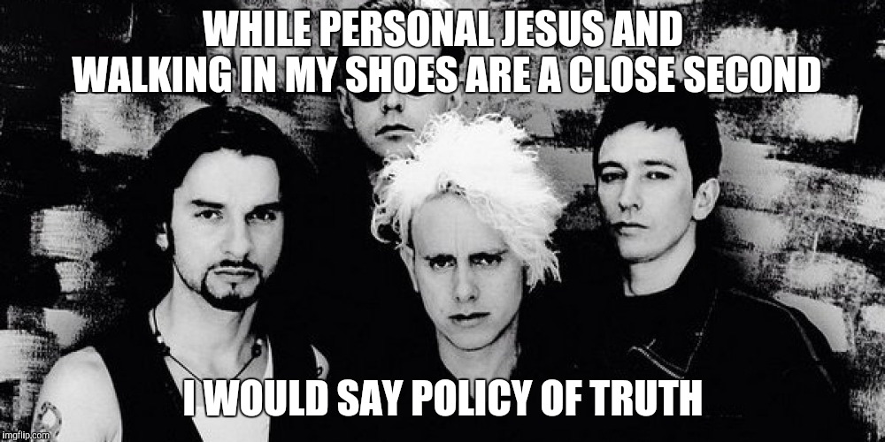 Depeche Mode | WHILE PERSONAL JESUS AND WALKING IN MY SHOES ARE A CLOSE SECOND I WOULD SAY POLICY OF TRUTH | image tagged in depeche mode | made w/ Imgflip meme maker