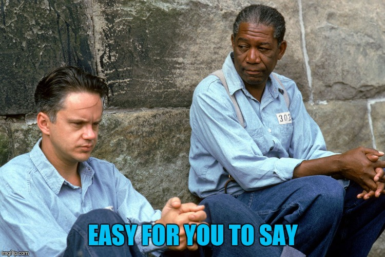 Shawshank  | EASY FOR YOU TO SAY | image tagged in shawshank | made w/ Imgflip meme maker