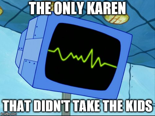 Karen | THE ONLY KAREN THAT DIDN'T TAKE THE KIDS | image tagged in karen | made w/ Imgflip meme maker