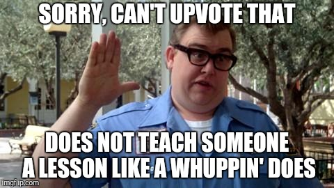 Sorry Folks | SORRY, CAN'T UPVOTE THAT DOES NOT TEACH SOMEONE A LESSON LIKE A WHUPPIN' DOES | image tagged in sorry folks | made w/ Imgflip meme maker